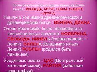 После революции были модны имена из других языков : ИЗОЛЬДА, АРТУР, ЭЛИЗА, РО