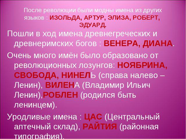 После революции были модны имена из других языков : ИЗОЛЬДА, АРТУР, ЭЛИЗА, РО...