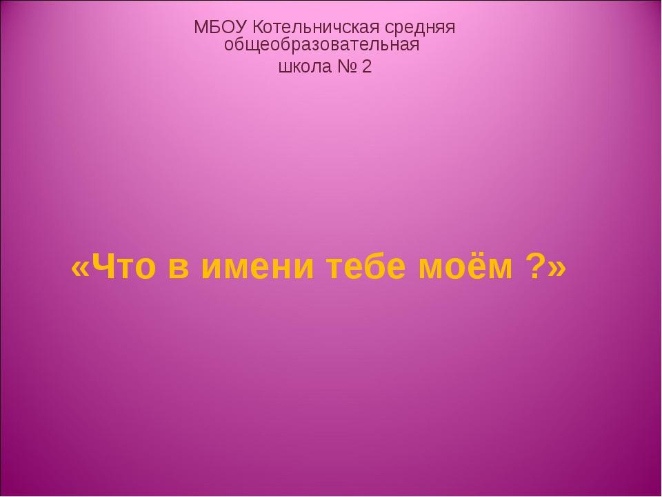 «Что в имени тебе моём ?» МБОУ Котельничская средняя общеобразовательная шко...