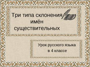 Три типа склонения имён существительных Урок русского языка в 4 классе