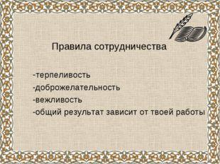 Правила сотрудничества -терпеливость -доброжелательность -вежливость -общий