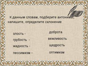 К данным словам, подберите антонимы, напишите, определите склонение злость -