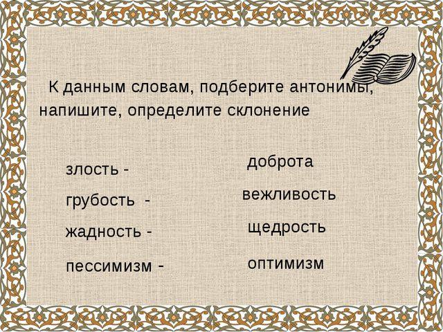 К данным словам, подберите антонимы, напишите, определите склонение злость -...