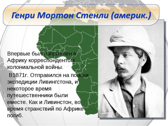 Впервые был направлен в Африку корреспондентом колониальной войны. В1871г. От...