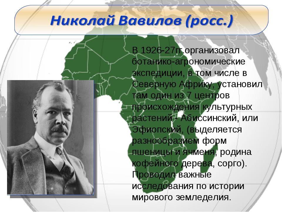 В 1926-27гг.организовал ботанико-агрономические экспедиции, в том числе в Сев...