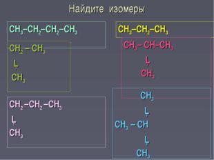 Найдите изомеры СН3–СН2–СН2–СН3 СН3–СН2–СН3 СН2 – СН3 │ СН3 СН3– СН–СН3 │