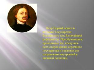 Петр Первый вошел в историю Государства Российского как Величайший реформато