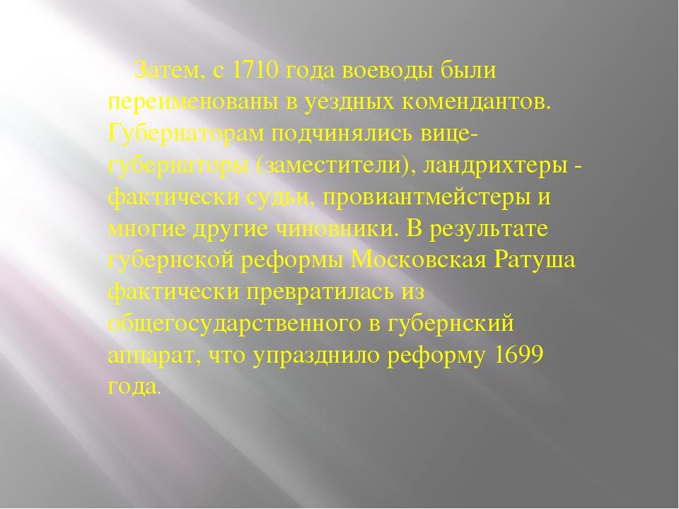 Затем, с 1710 года воеводы были переименованы в уездных комендантов. Губерна...