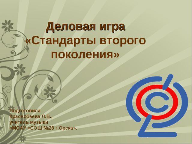 Деловая игра «Стандарты второго поколения» Подготовила Краснобаева Л.В., учи...