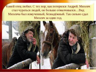 Коней отец любил. С тех пор, как потерялся Андрей. Михеич стал чураться людей
