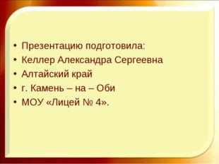 Презентацию подготовила: Келлер Александра Сергеевна Алтайский край г. Камень