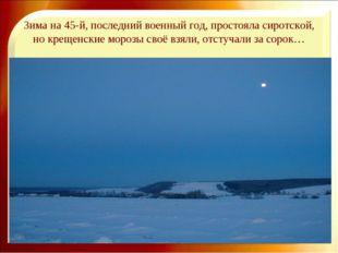 Зима на 45-й, последний военный год, простояла сиротской, но крещенские мороз