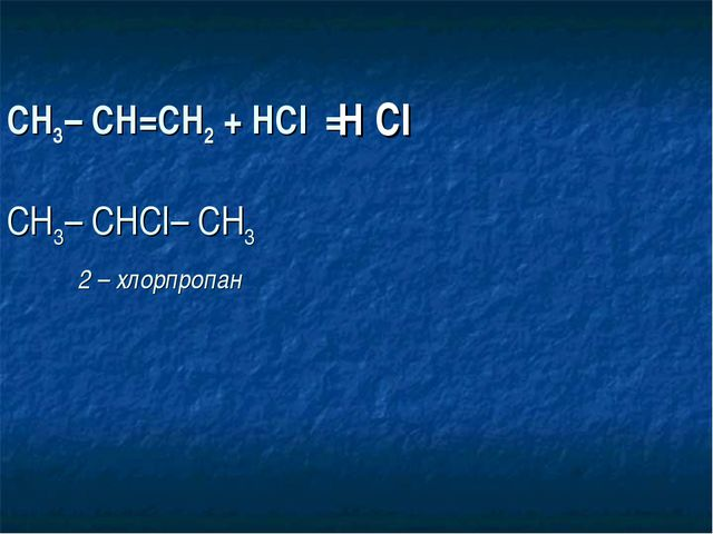 СН3– СН=СН2 + НСI = СН3– СНСI– СН3  2 – хлорпропан Н CI