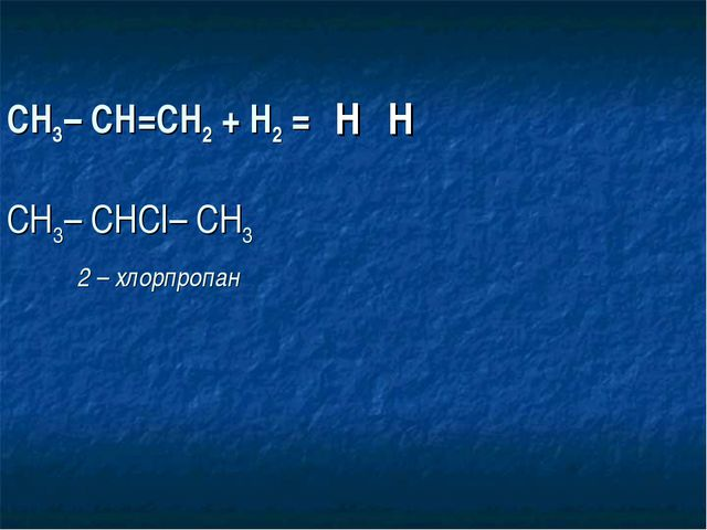 СН3– СН=СН2 + Н2 = СН3– СНСI– СН3  2 – хлорпропан Н Н