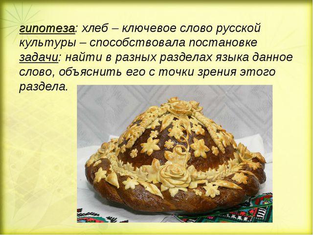 гипотеза: хлеб – ключевое слово русской культуры – способствовала постановке...