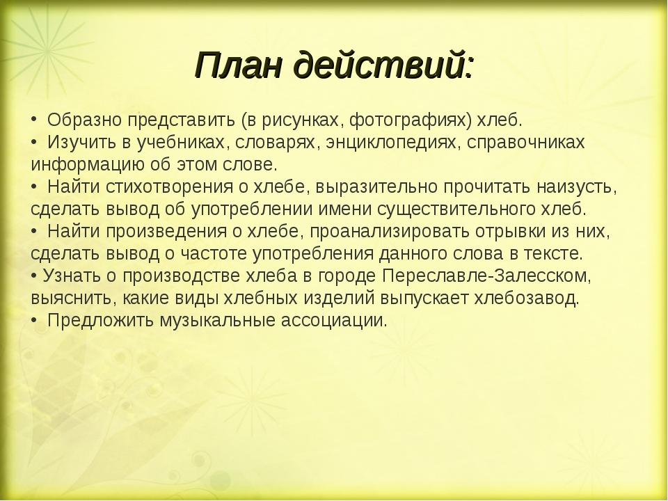 План действий: Образно представить (в рисунках, фотографиях) хлеб. • Изучить...