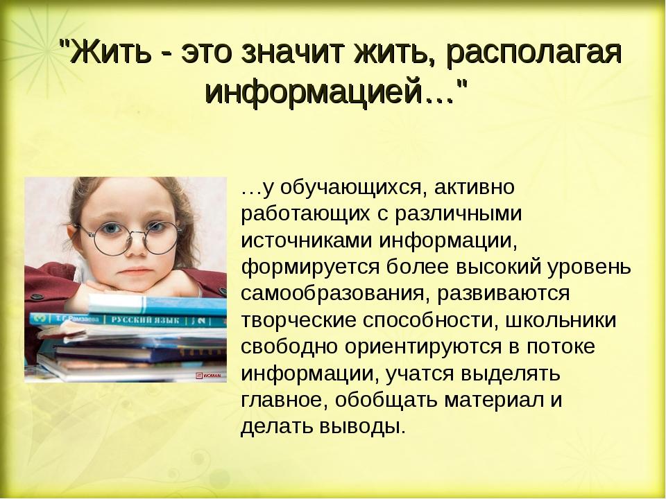 """""""Жить - это значит жить, располагая информацией…"""" …у обучающихся, активно раб..."""