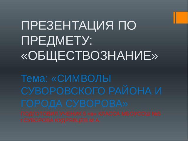 ПРЕЗЕНТАЦИЯ ПО ПРЕДМЕТУ: «ОБЩЕСТВОЗНАНИЕ» Тема: «СИМВОЛЫ СУВОРОВСКОГО РАЙОНА...