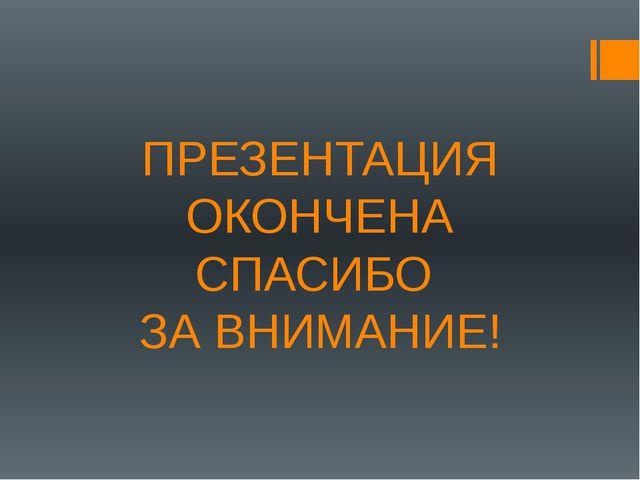 ПРЕЗЕНТАЦИЯ ОКОНЧЕНА СПАСИБО ЗА ВНИМАНИЕ!