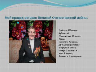 Мой прадед ветеран Великой Отечественной войны. Родился Шишков Афанасий Никол
