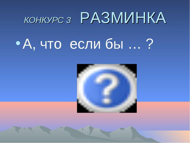 КОНКУРС 3 РАЗМИНКА А, что если бы … ?