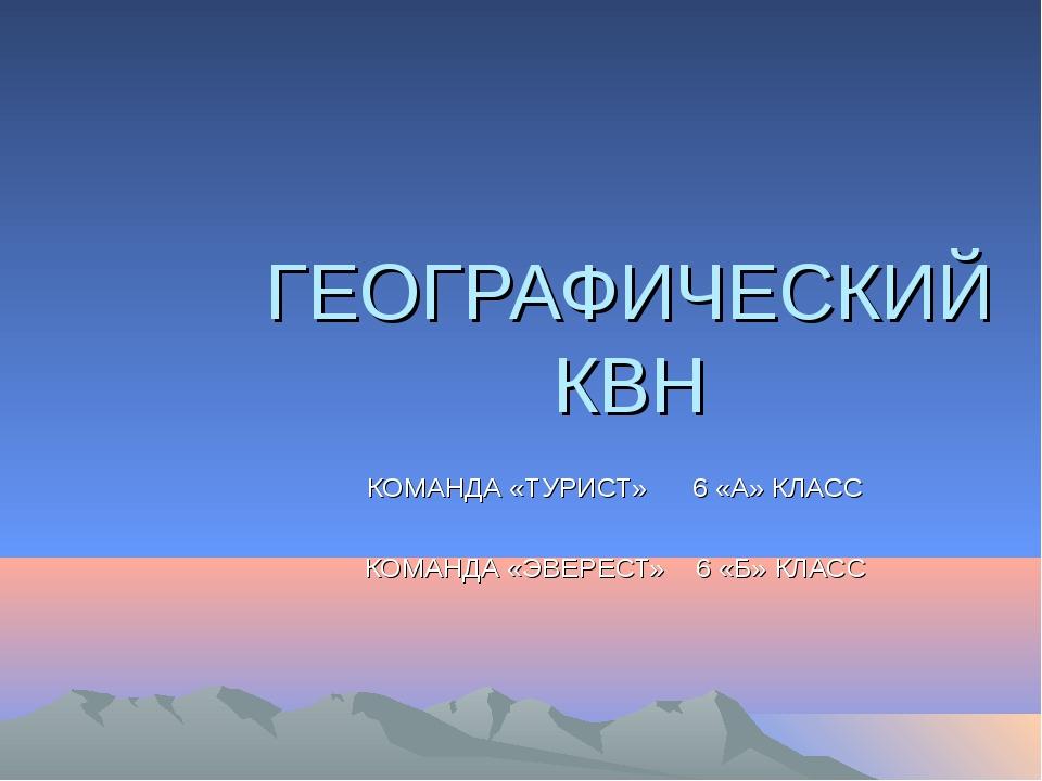 ГЕОГРАФИЧЕСКИЙ КВН КОМАНДА «ТУРИСТ» 6 «А» КЛАСС КОМАНДА «ЭВЕРЕСТ» 6 «Б» КЛАСС