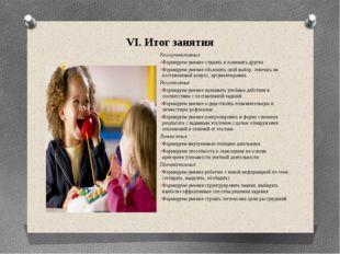 VI. Итог занятия Коммуникативные Формируем умение слушать и понимать других Ф