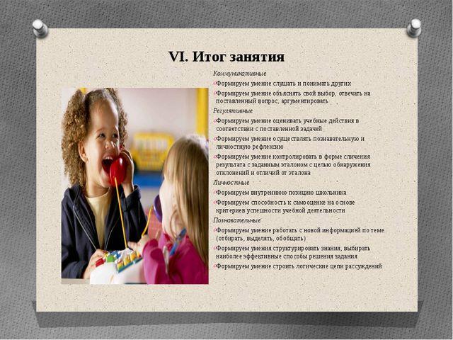 VI. Итог занятия Коммуникативные Формируем умение слушать и понимать других Ф...