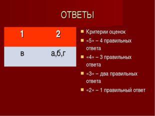 ОТВЕТЫ Критерии оценок «5» – 4 правильных ответа «4» – 3 правильных ответа «3