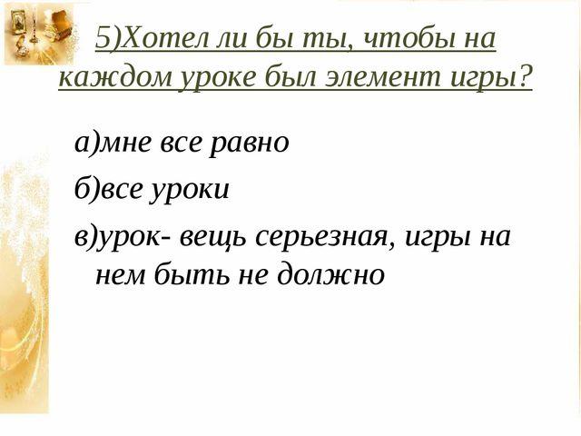 5)Хотел ли бы ты, чтобы на каждом уроке был элемент игры? а)мне все равно б)в...