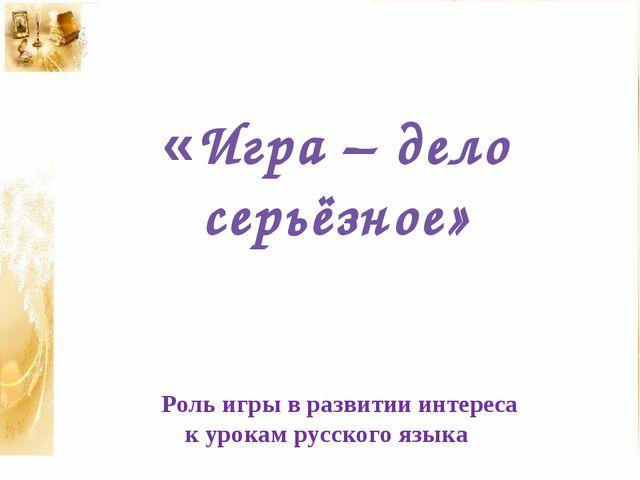 «Игра – дело серьёзное» Роль игры в развитии интереса к урокам русского языка