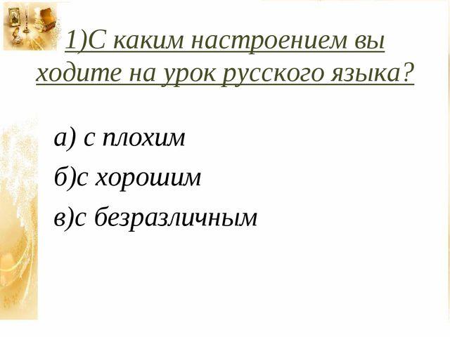 1)С каким настроением вы ходите на урок русского языка? а) с плохим б)с хорош...