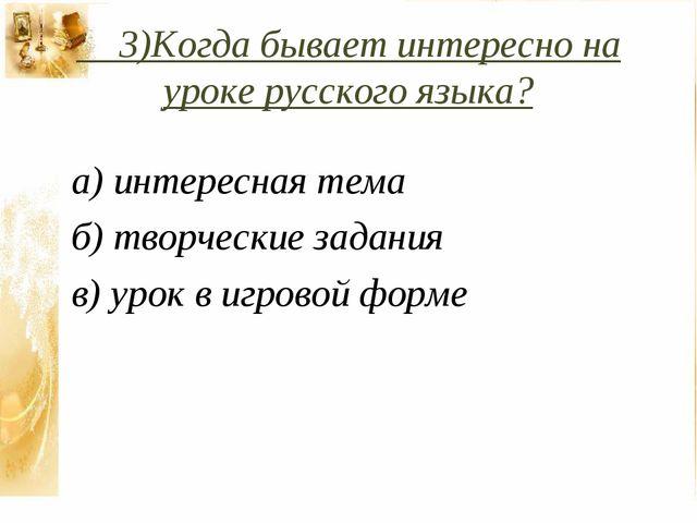 3)Когда бывает интересно на уроке русского языка? а) интересная тема б) твор...