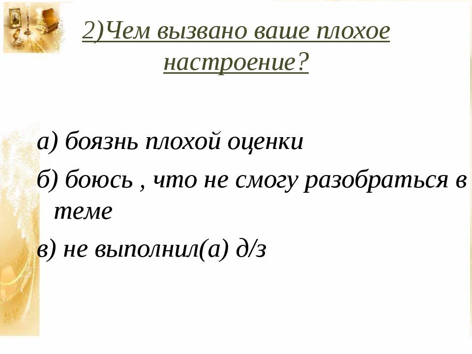 2)Чем вызвано ваше плохое настроение? а) боязнь плохой оценки б) боюсь , что...