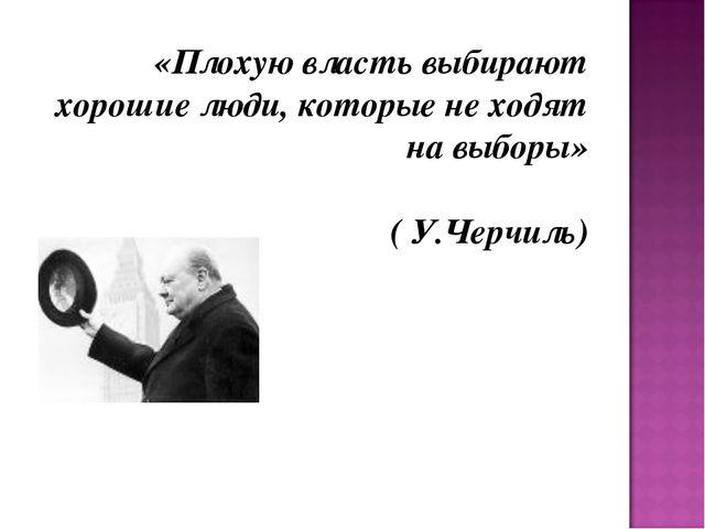 «Плохую власть выбирают хорошие люди, которые не ходят на выборы» ( У.Черчиль)