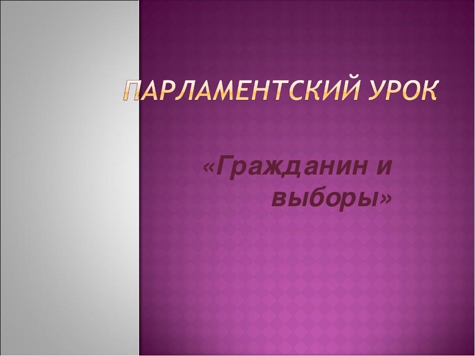 «Гражданин и выборы»