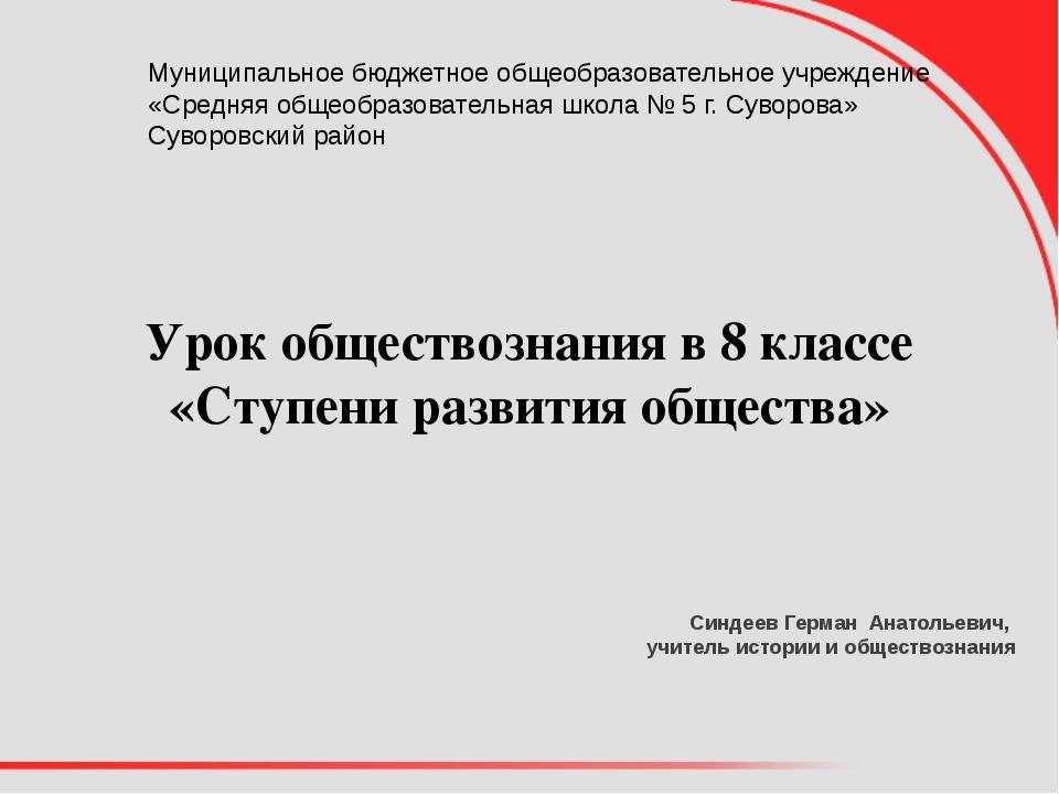 Урок обществознания в 8 классе «Ступени развития общества» Синдеев Герман Ана...