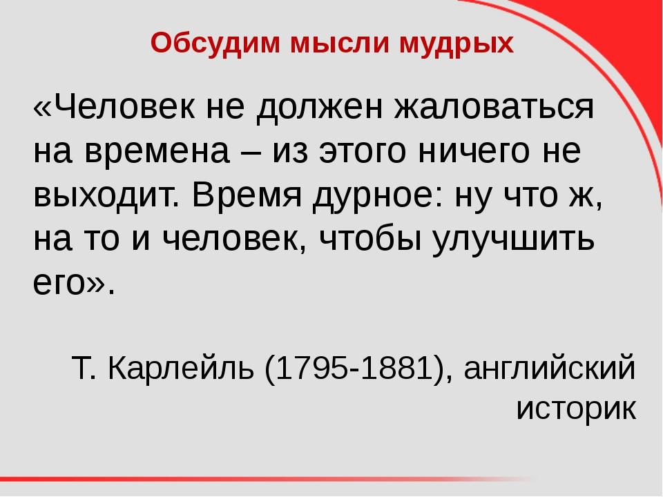 Обсудим мысли мудрых «Человек не должен жаловаться на времена – из этого ниче...