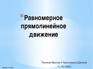Лапиков Максим и Черноиванов Дмитрий 11 «А» класс Равномерное прямолинейное д