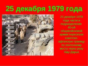 25 декабря 1979 года 25 декабря 1979 года части и подразделения 40-ой общевой