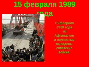 15 февраля 1989 года 15 февраля 1989 года из Афганистана полностью выведены с