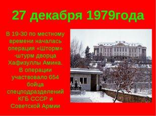 27 декабря 1979года В 19-30 по местному времени началась операция «Шторм» -шт