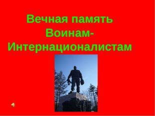 Вечная память Воинам-Интернационалистам
