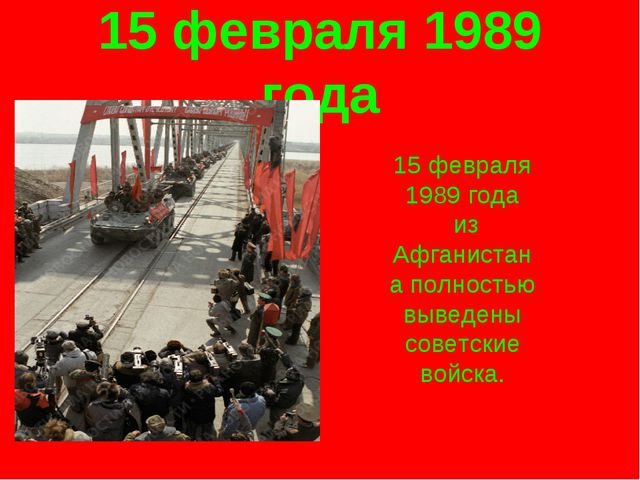 15 февраля 1989 года 15 февраля 1989 года из Афганистана полностью выведены с...
