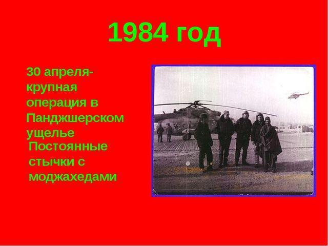1984 год 30 апреля- крупная операция в Панджшерском ущелье Постоянные стычки...