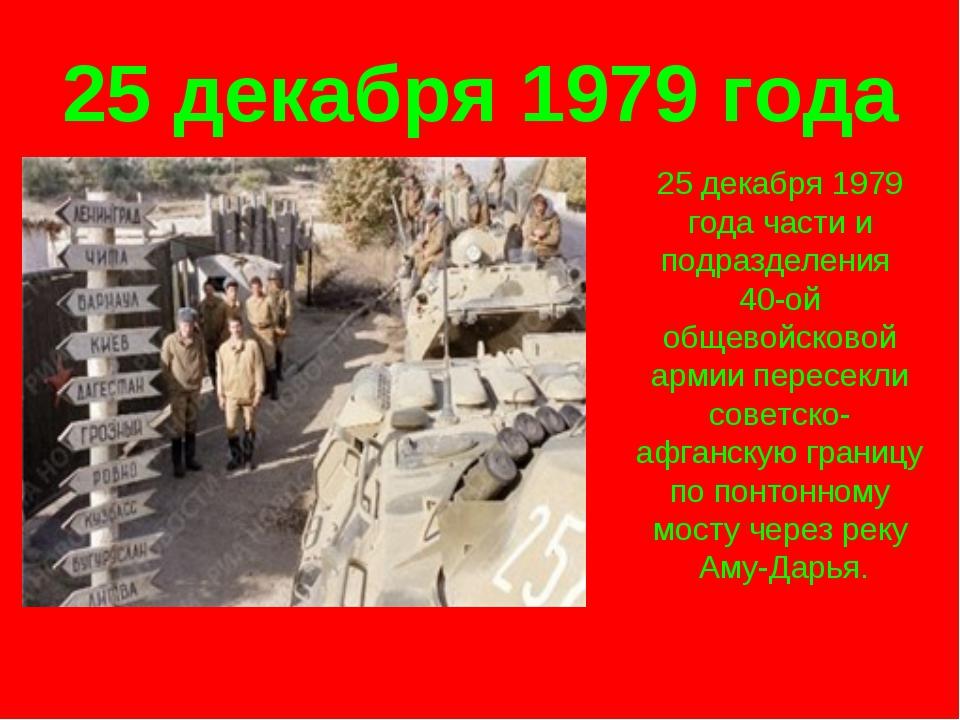 25 декабря 1979 года 25 декабря 1979 года части и подразделения 40-ой общевой...