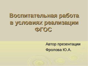 Воспитательная работа в условиях реализации ФГОС Автор презентации Фролова Ю.А.