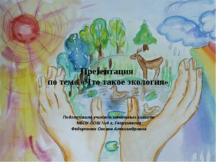 Презентация по теме «Что такое экология» Подготовила учитель начальных классо
