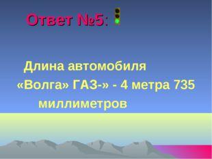 Ответ №5: Длина автомобиля «Волга» ГАЗ-» - 4 метра 735 миллиметров
