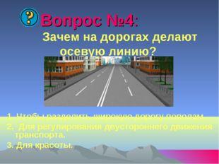 Вопрос №4: Зачем на дорогах делают осевую линию? 1. Чтобы разделить широкую